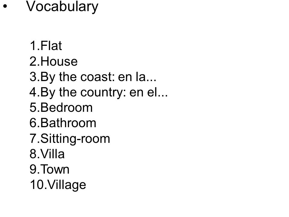 Vocabulary 1.Flat 2.House 3.By the coast: en la... 4.By the country: en el... 5.Bedroom 6.Bathroom 7.Sitting-room 8.Villa 9.Town 10.Village