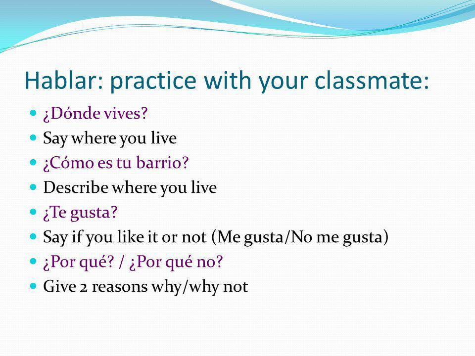 Hablar: practice with your classmate: ¿Dónde vives? Say where you live ¿Cómo es tu barrio? Describe where you live ¿Te gusta? Say if you like it or no