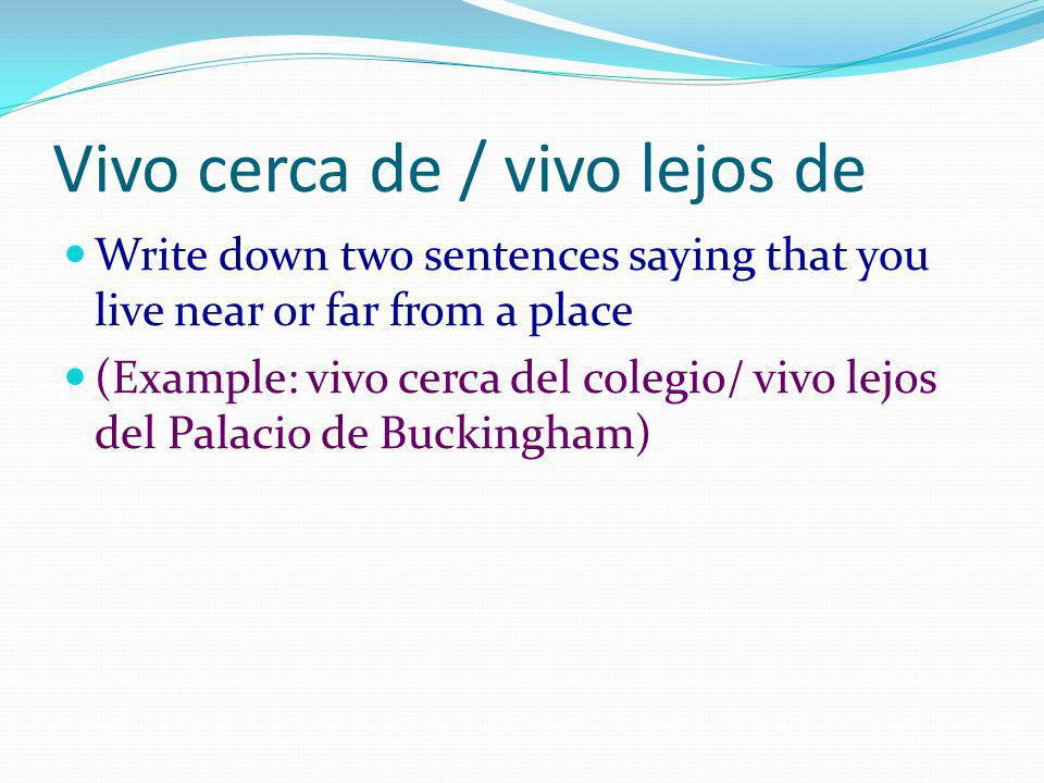 Vivo cerca de / vivo lejos de Write down two sentences saying that you live near or far from a place (Example: vivo cerca del colegio/ vivo lejos del