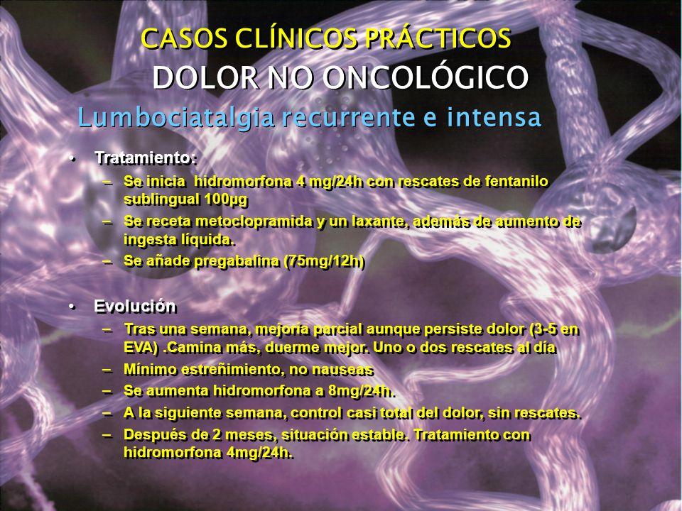 Lumbociatalgia recurrente e intensa DOLOR NO ONCOLÓGICO CASOS CLÍNICOS PRÁCTICOS Tratamiento: –Se inicia hidromorfona 4 mg/24h con rescates de fentani