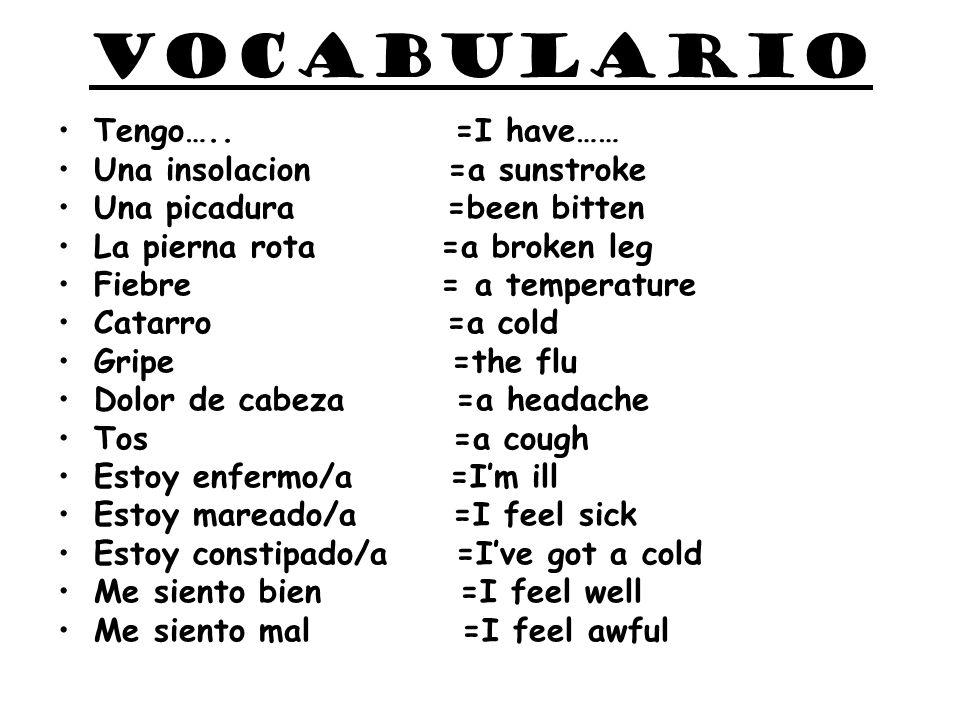 vocabulario Tengo….. =I have…… Una insolacion =a sunstroke Una picadura =been bitten La pierna rota =a broken leg Fiebre = a temperature Catarro =a co