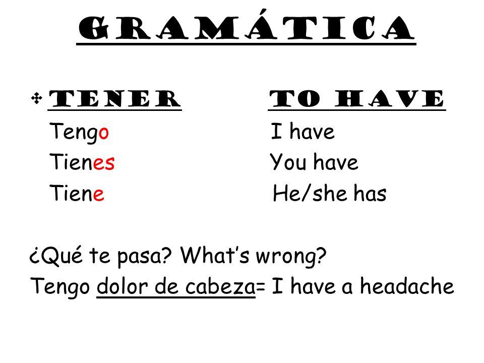 gramática Tener to have Tengo I have Tienes You have Tiene He/she has ¿Qué te pasa? Whats wrong? Tengo dolor de cabeza= I have a headache
