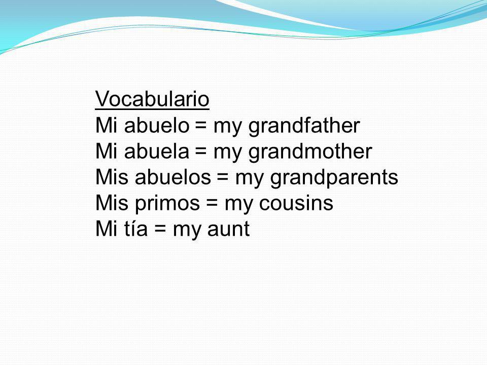 Vocabulario Mi abuelo = my grandfather Mi abuela = my grandmother Mis abuelos = my grandparents Mis primos = my cousins Mi tía = my aunt