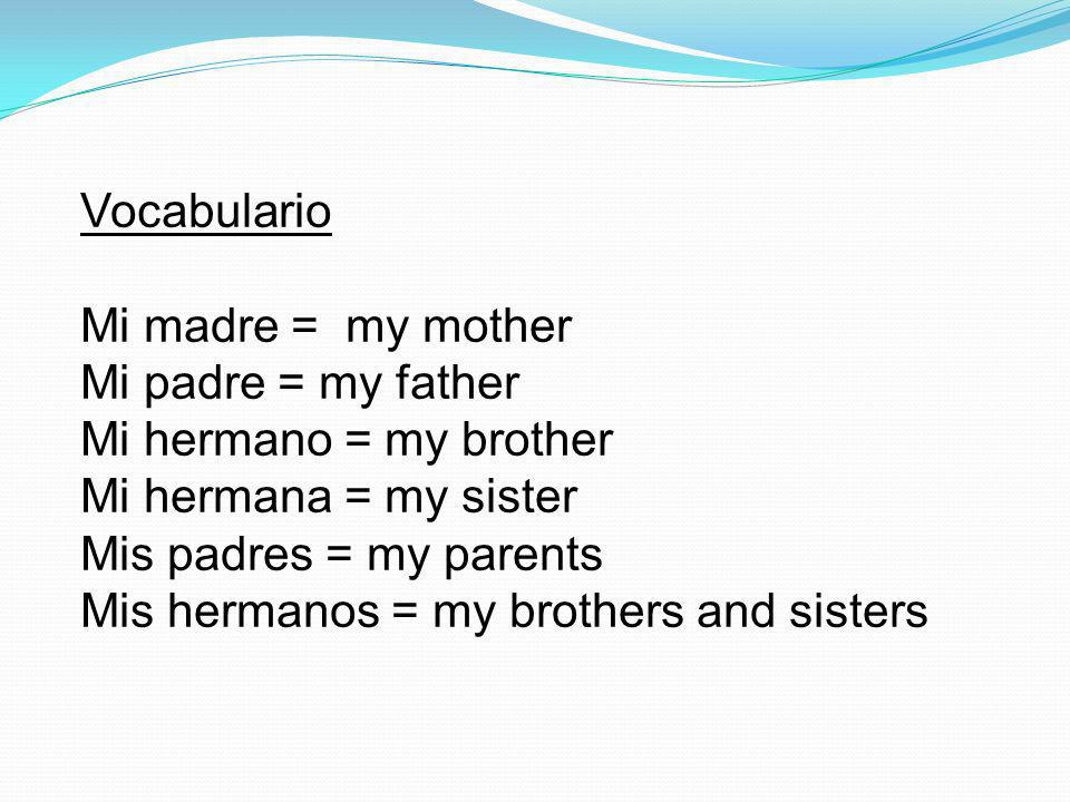 Vocabulario Mi madre = my mother Mi padre = my father Mi hermano = my brother Mi hermana = my sister Mis padres = my parents Mis hermanos = my brothers and sisters