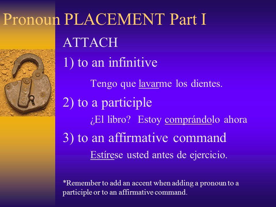 Pronoun PLACEMENT Part I ATTACH 1) to an infinitive Tengo que lavarme los dientes.