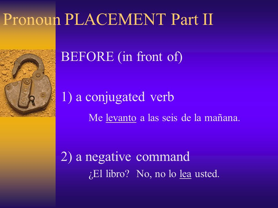 Pronoun PLACEMENT Part II BEFORE (in front of) 1) a conjugated verb Me levanto a las seis de la mañana.