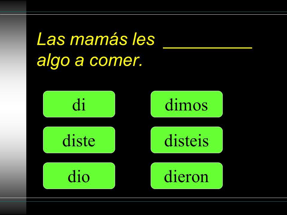 Las mamás les _________ algo a comer. di diste dio dimos disteis dieron