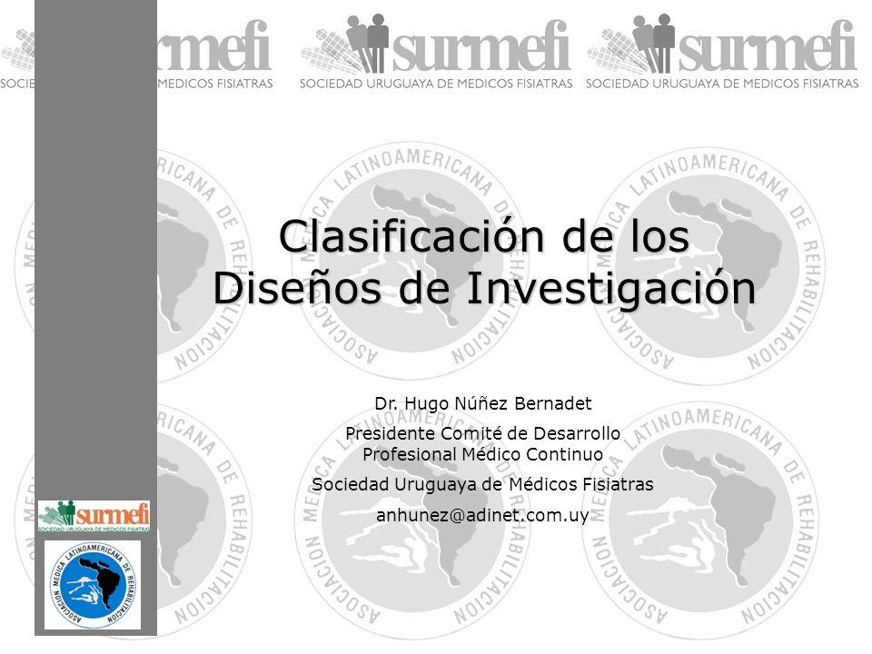 Clasificación de los Diseños de Investigación Dr. Hugo Núñez Bernadet Presidente Comité de Desarrollo Profesional Médico Continuo Sociedad Uruguaya de
