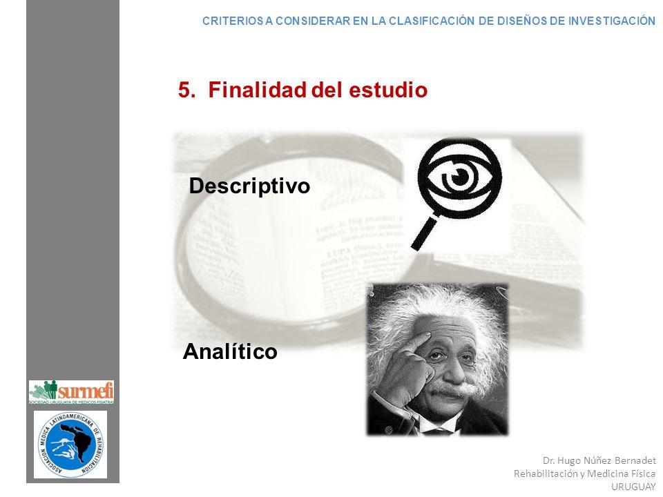 Dr. Hugo Núñez Bernadet Rehabilitación y Medicina Física URUGUAY 5. Finalidad del estudio Descriptivo Analítico CRITERIOS A CONSIDERAR EN LA CLASIFICA