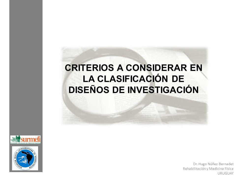 Dr. Hugo Núñez Bernadet Rehabilitación y Medicina Física URUGUAY CRITERIOS A CONSIDERAR EN LA CLASIFICACIÓN DE DISEÑOS DE INVESTIGACIÓN