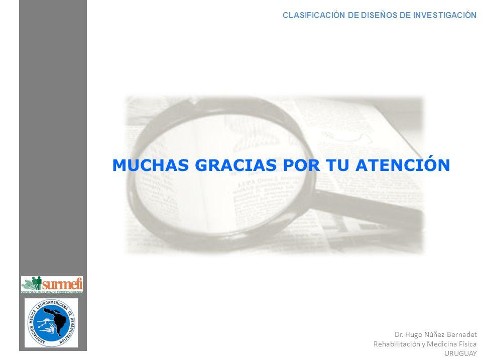 Dr. Hugo Núñez Bernadet Rehabilitación y Medicina Física URUGUAY CLASIFICACIÓN DE DISEÑOS DE INVESTIGACIÓN MUCHAS GRACIAS POR TU ATENCIÓN