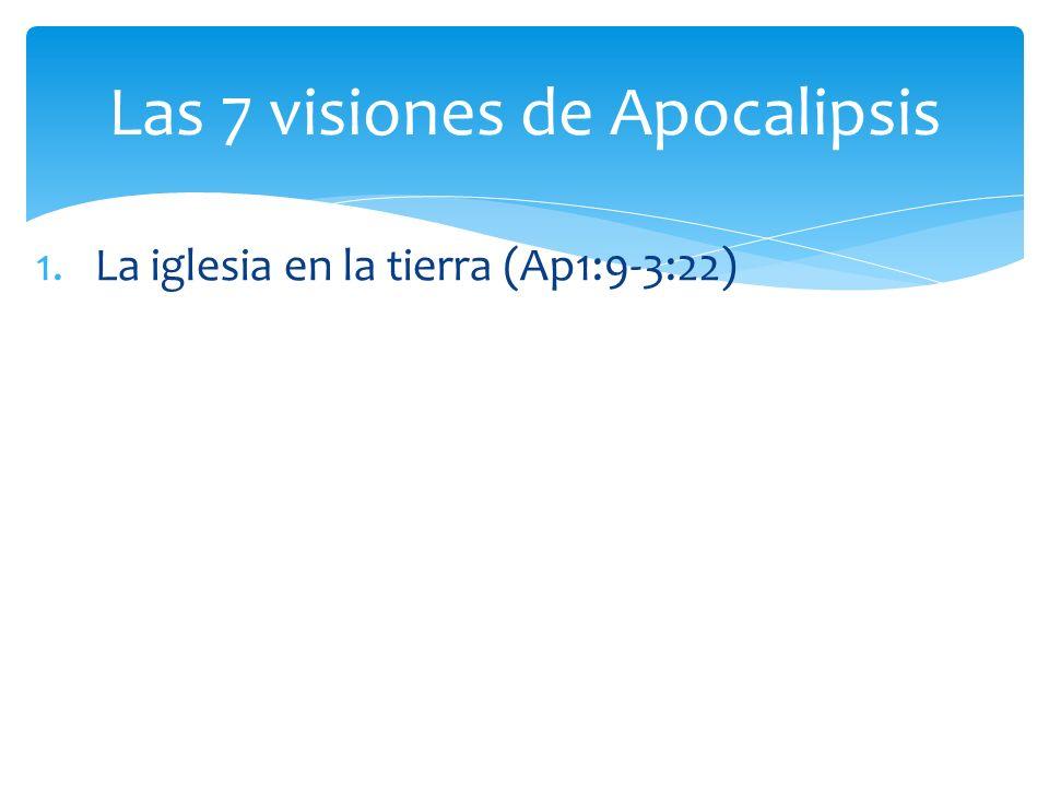 1.La iglesia en la tierra (Ap1:9-3:22) Las 7 visiones de Apocalipsis