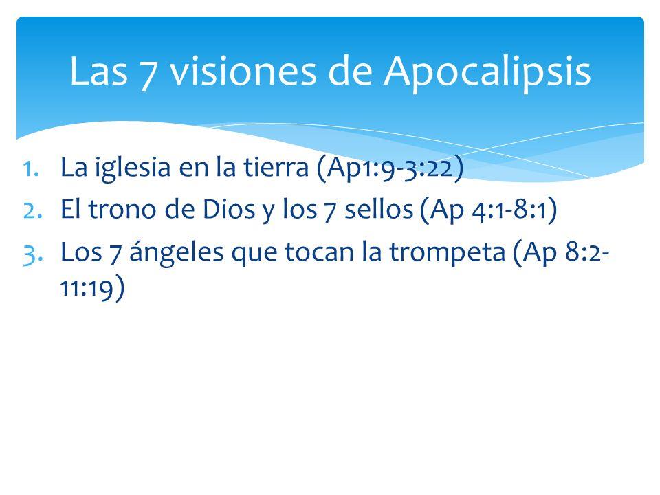 1.La iglesia en la tierra (Ap1:9-3:22) 2.El trono de Dios y los 7 sellos (Ap 4:1-8:1) 3.Los 7 ángeles que tocan la trompeta (Ap 8:2- 11:19) Las 7 visi