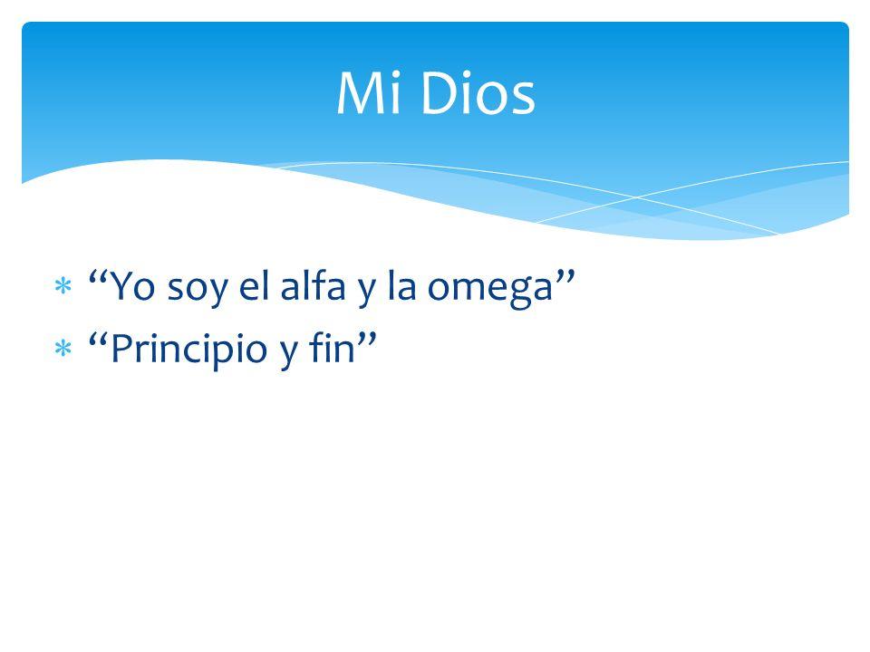 Yo soy el alfa y la omega Principio y fin El que es, el que era y el que ha de venir Mi Dios