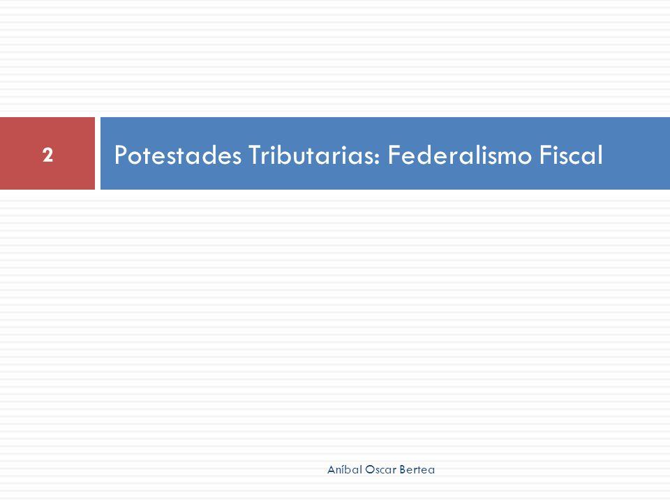 Potestades Tributarias: Federalismo Fiscal 2 Aníbal Oscar Bertea