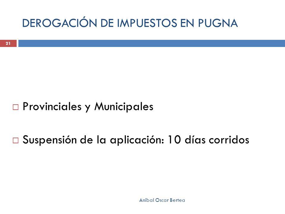 DEROGACIÓN DE IMPUESTOS EN PUGNA Provinciales y Municipales Suspensión de la aplicación: 10 días corridos Aníbal Oscar Bertea 21