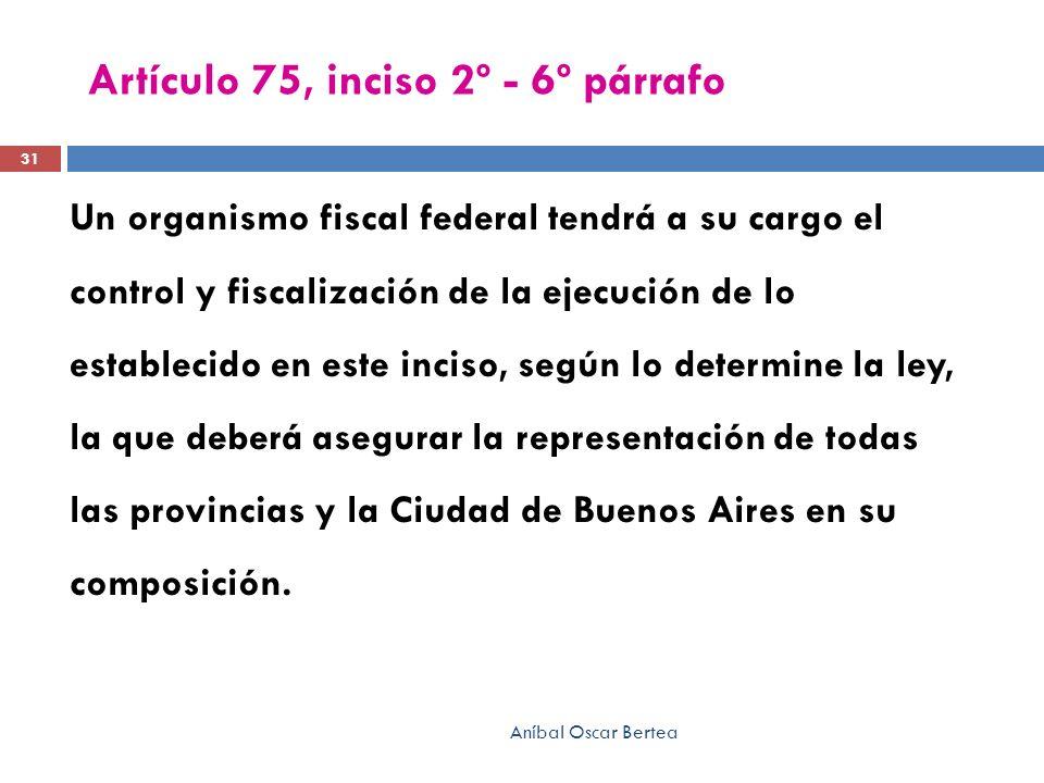 Artículo 75, inciso 2º - 6º párrafo Un organismo fiscal federal tendrá a su cargo el control y fiscalización de la ejecución de lo establecido en este