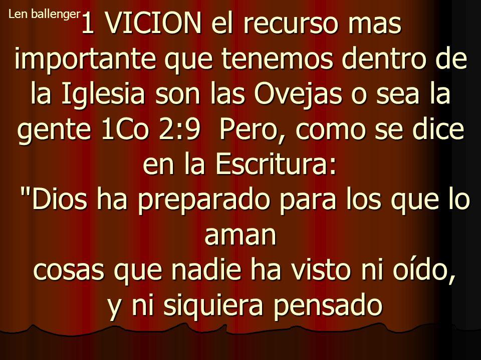 1 VICION el recurso mas importante que tenemos dentro de la Iglesia son las Ovejas o sea la gente 1Co 2:9 Pero, como se dice en la Escritura: