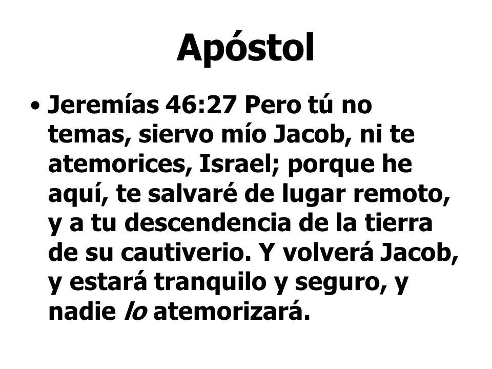 Apóstol Jeremías 46:27 Pero tú no temas, siervo mío Jacob, ni te atemorices, Israel; porque he aquí, te salvaré de lugar remoto, y a tu descendencia d
