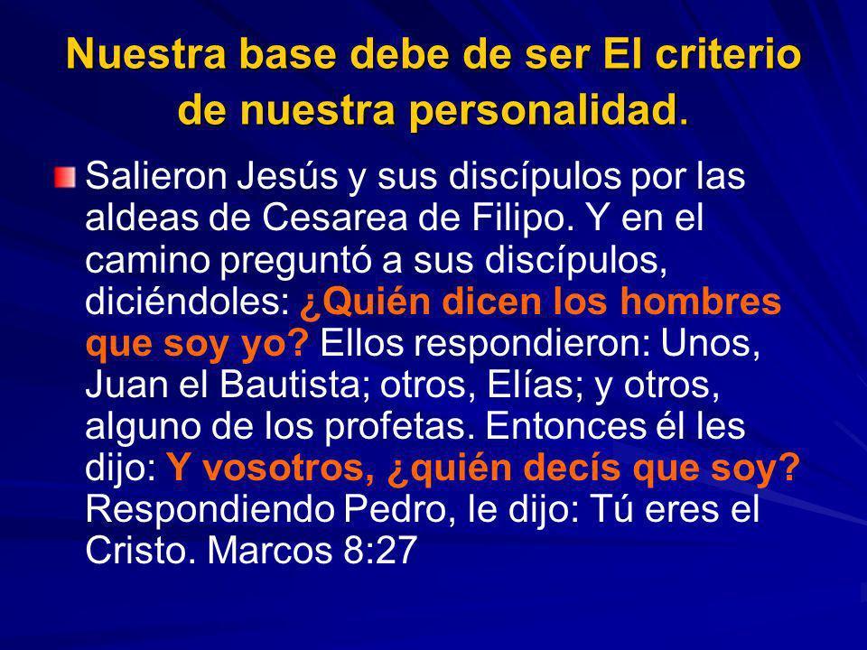 Nuestra base debe de ser El criterio de nuestra personalidad. Salieron Jesús y sus discípulos por las aldeas de Cesarea de Filipo. Y en el camino preg