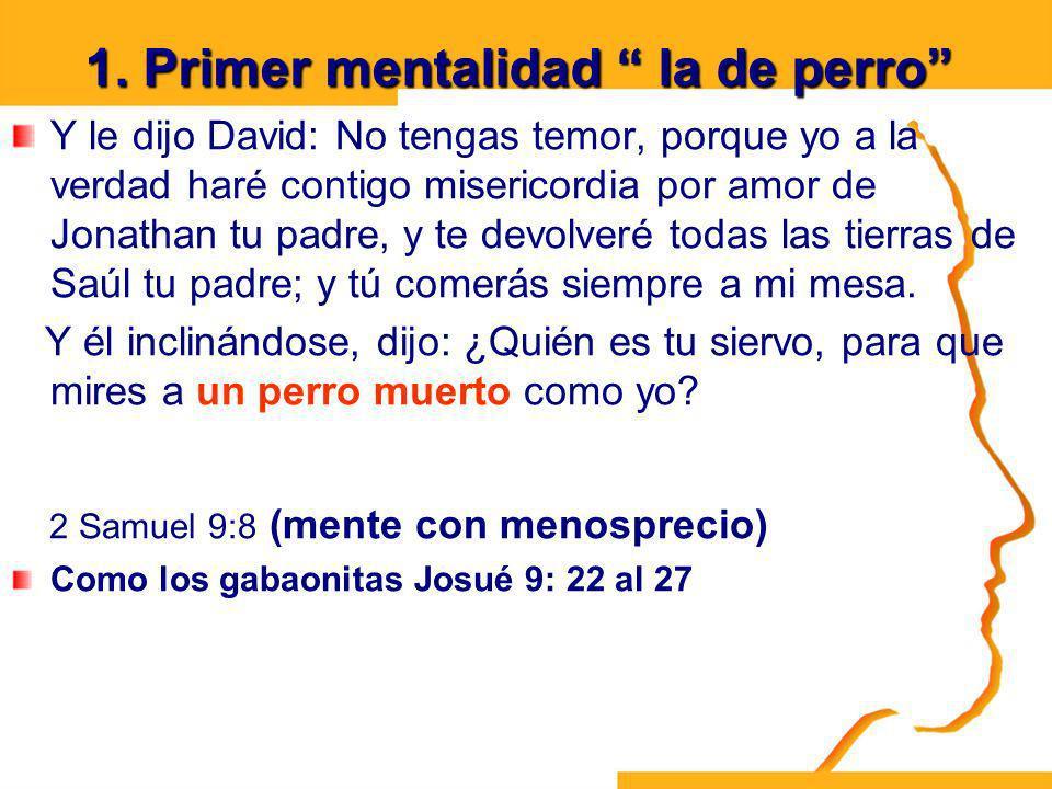 1. Primer mentalidad la de perro Y le dijo David: No tengas temor, porque yo a la verdad haré contigo misericordia por amor de Jonathan tu padre, y te