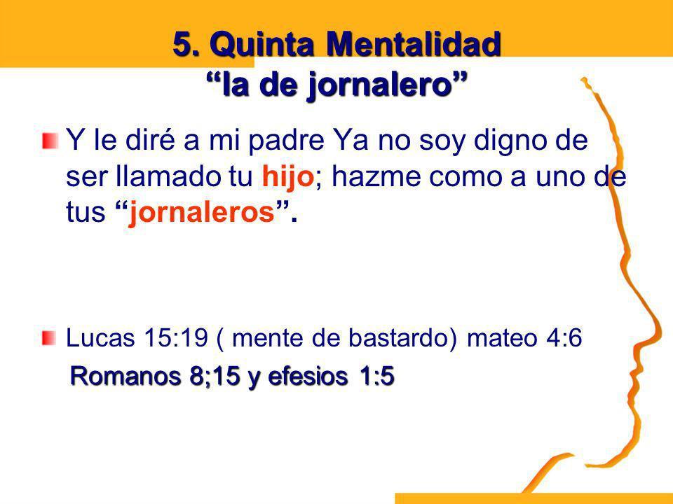 5. Quinta Mentalidad la de jornalero Y le diré a mi padre Ya no soy digno de ser llamado tu hijo; hazme como a uno de tus jornaleros. Lucas 15:19 ( me
