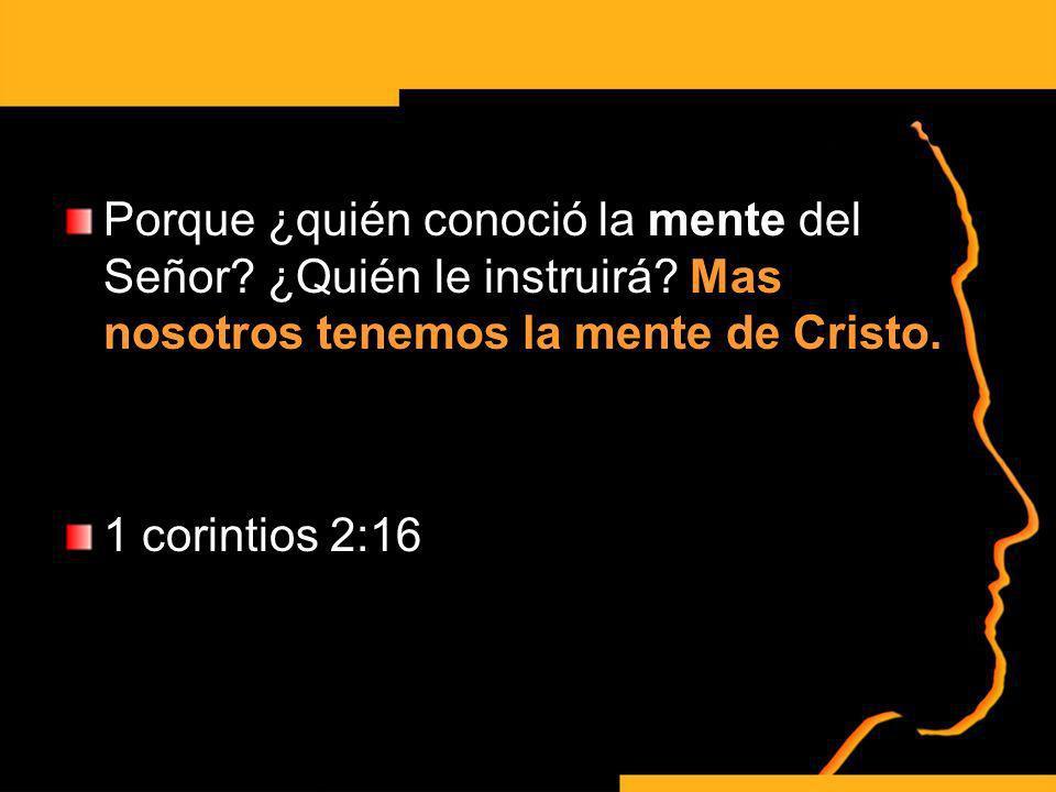 Porque ¿quién conoció la mente del Señor? ¿Quién le instruirá? Mas nosotros tenemos la mente de Cristo. 1 corintios 2:16