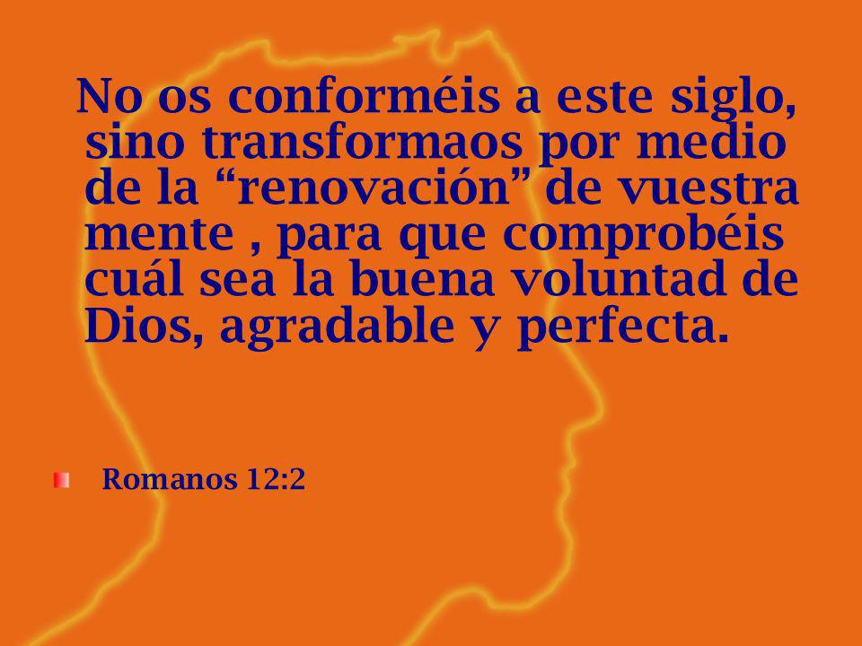 No os conforméis a este siglo, sino transformaos por medio de la renovación de vuestra mente, para que comprobéis cuál sea la buena voluntad de Dios,