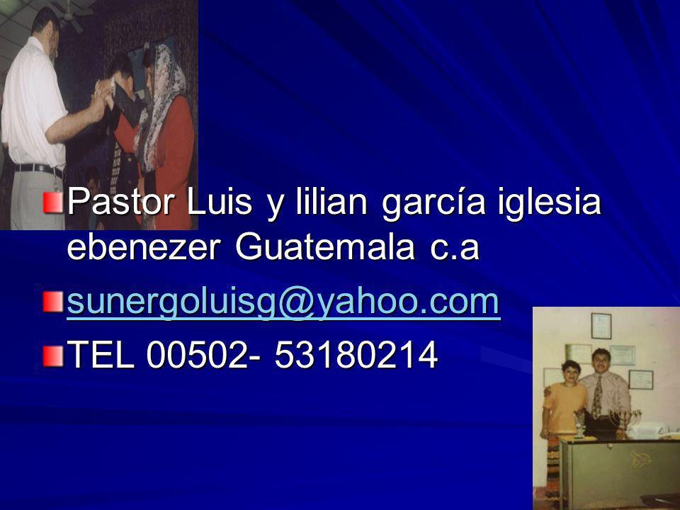 Pastor Luis y lilian garcía iglesia ebenezer Guatemala c.a sunergoluisg@yahoo.com TEL 00502- 53180214