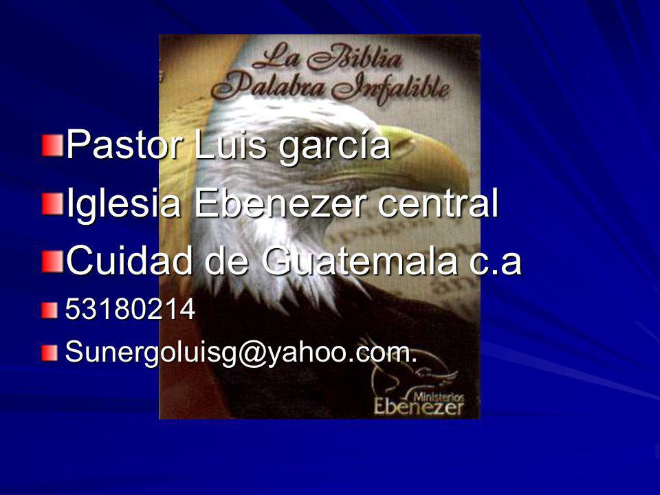 Pastor Luis garcía Iglesia Ebenezer central Cuidad de Guatemala c.a 53180214Sunergoluisg@yahoo.com.