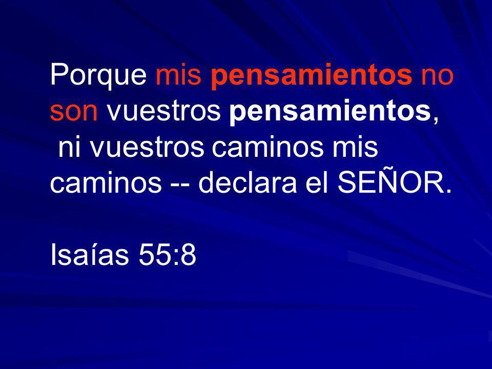 Porque mis pensamientos no son vuestros pensamientos, ni vuestros caminos mis caminos -- declara el SEÑOR. Isaías 55:8