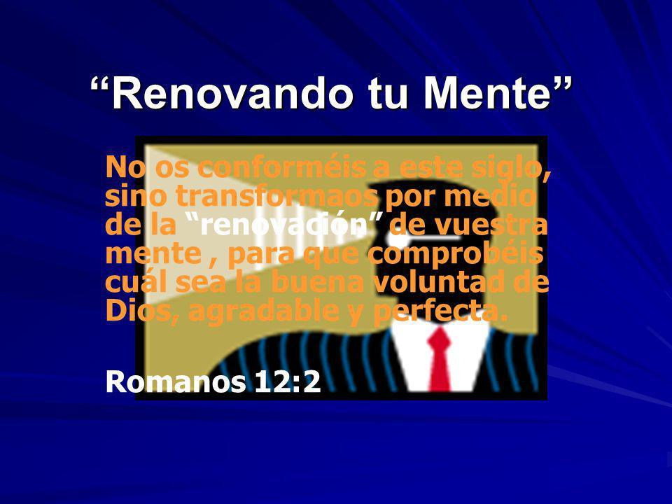 Renovando tu Mente No os conforméis a este siglo, sino transformaos por medio de la renovación de vuestra mente, para que comprobéis cuál sea la buena