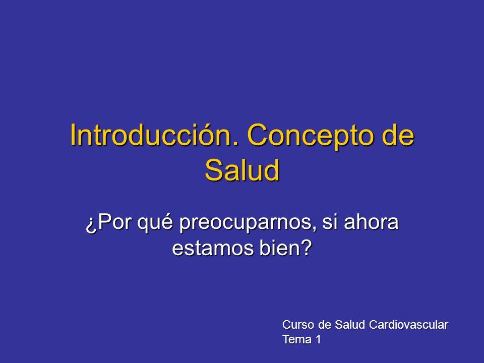 Introducción. Concepto de Salud ¿Por qué preocuparnos, si ahora estamos bien? Curso de Salud Cardiovascular Tema 1