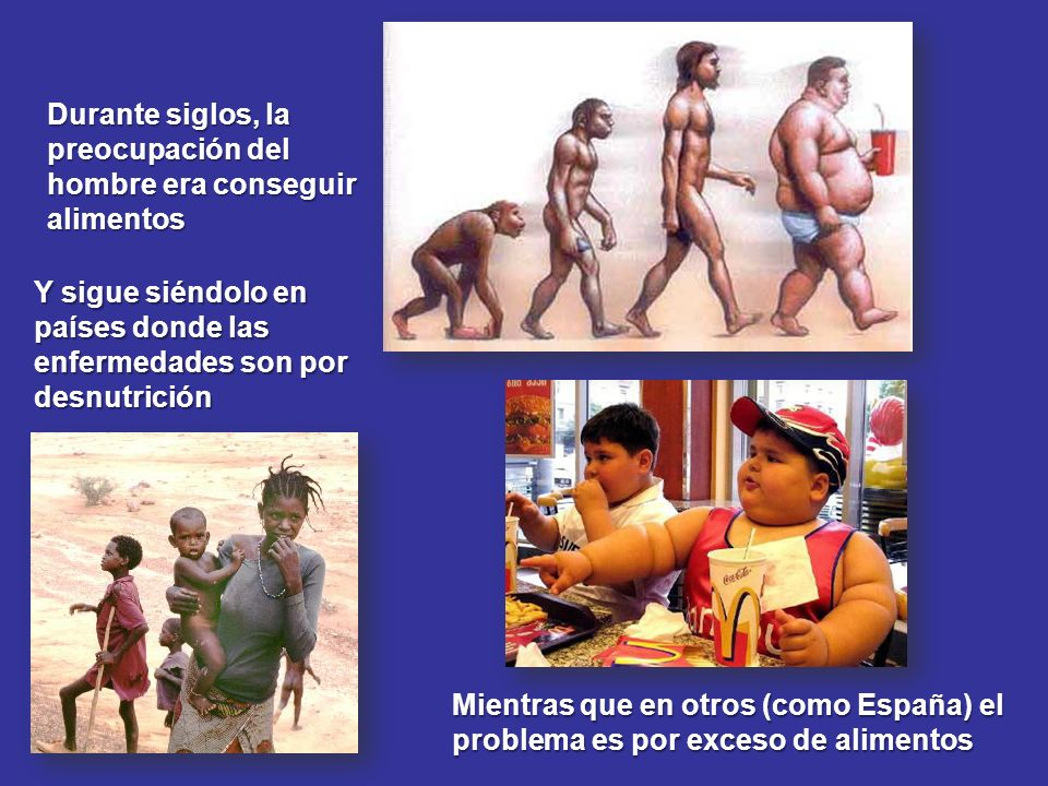 Durante siglos, la preocupación del hombre era conseguir alimentos Y sigue siéndolo en países donde las enfermedades son por desnutrición Mientras que
