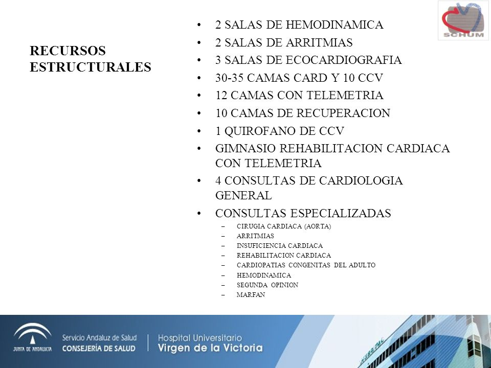 RECURSOS ESTRUCTURALES 2 SALAS DE HEMODINAMICA 2 SALAS DE ARRITMIAS 3 SALAS DE ECOCARDIOGRAFIA 30-35 CAMAS CARD Y 10 CCV 12 CAMAS CON TELEMETRIA 10 CAMAS DE RECUPERACION 1 QUIROFANO DE CCV GIMNASIO REHABILITACION CARDIACA CON TELEMETRIA 4 CONSULTAS DE CARDIOLOGIA GENERAL CONSULTAS ESPECIALIZADAS –CIRUGIA CARDIACA (AORTA) –ARRITMIAS –INSUFICIENCIA CARDIACA –REHABILITACION CARDIACA –CARDIOPATIAS CONGENITAS DEL ADULTO –HEMODINAMICA –SEGUNDA OPINION –MARFAN