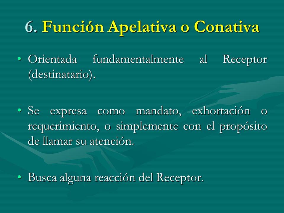 6. Función Apelativa o Conativa Orientada fundamentalmente al Receptor (destinatario).Orientada fundamentalmente al Receptor (destinatario). Se expres
