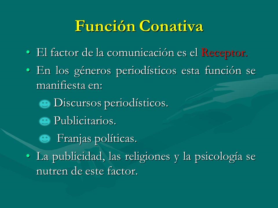 Función Conativa El factor de la comunicación es el Receptor.El factor de la comunicación es el Receptor. En los géneros periodísticos esta función se