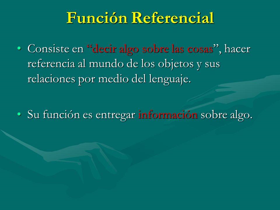 Función Referencial Consiste en decir algo sobre las cosas, hacer referencia al mundo de los objetos y sus relaciones por medio del lenguaje.Consiste