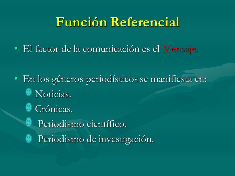 Función Referencial El factor de la comunicación es el Mensaje.El factor de la comunicación es el Mensaje. En los géneros periodísticos se manifiesta