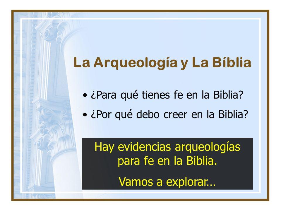 La Arqueología y La Bíblia ¿Para qué tienes fe en la Biblia? ¿Por qué debo creer en la Biblia? Hay evidencias arqueologías para fe en la Biblia. Vamos