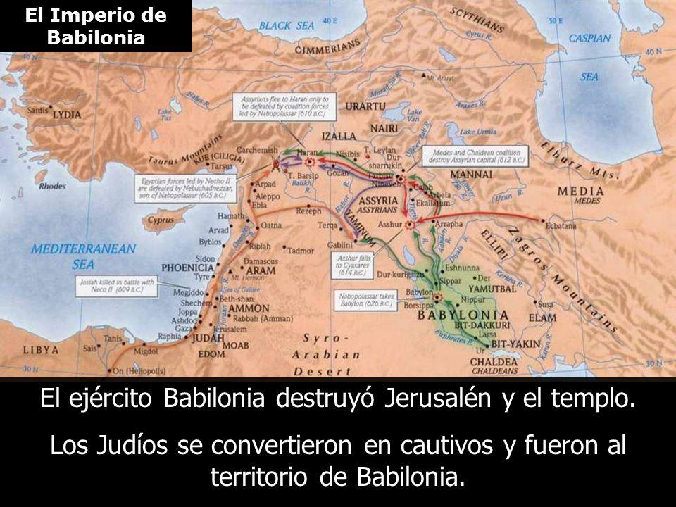El Imperio de Babilonia El ejército Babilonia destruyó Jerusalén y el templo. Los Judíos se convertieron en cautivos y fueron al territorio de Babilon