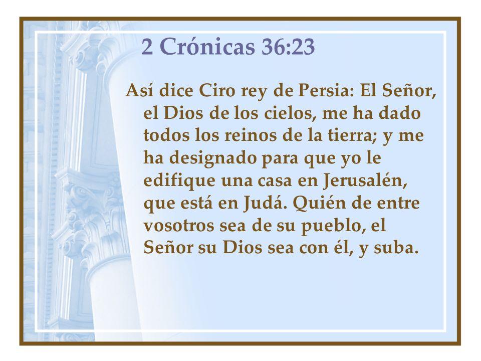 2 Crónicas 36:23 Así dice Ciro rey de Persia: El Señor, el Dios de los cielos, me ha dado todos los reinos de la tierra; y me ha designado para que yo