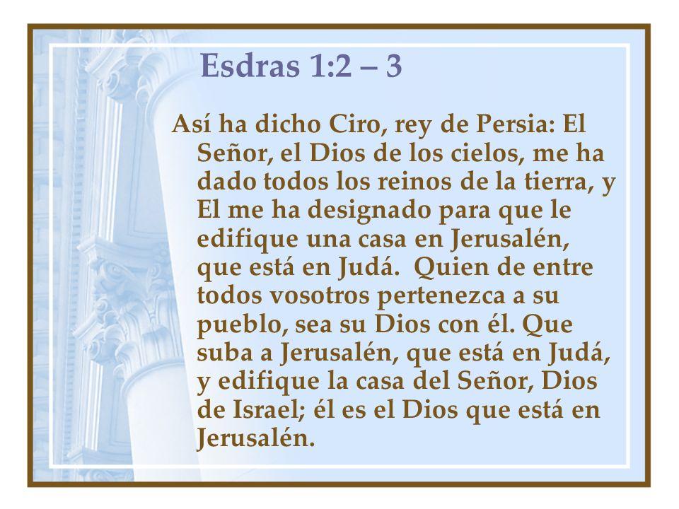 Esdras 1:2 – 3 Así ha dicho Ciro, rey de Persia: El Señor, el Dios de los cielos, me ha dado todos los reinos de la tierra, y El me ha designado para
