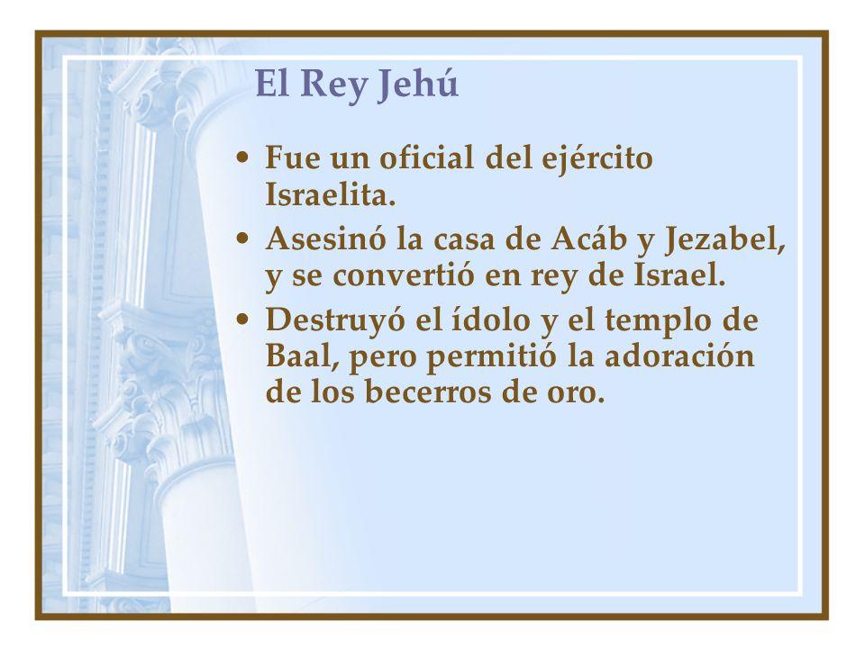 El Rey Jehú Fue un oficial del ejército Israelita. Asesinó la casa de Acáb y Jezabel, y se convertió en rey de Israel. Destruyó el ídolo y el templo d