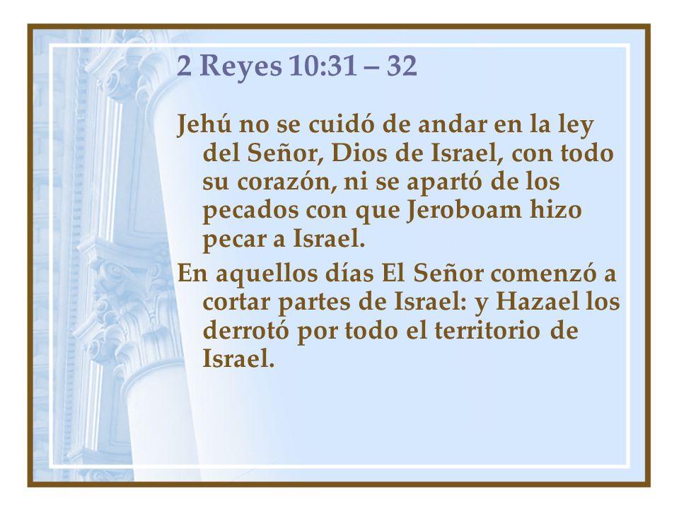 2 Reyes 10:31 – 32 Jehú no se cuidó de andar en la ley del Señor, Dios de Israel, con todo su corazón, ni se apartó de los pecados con que Jeroboam hi