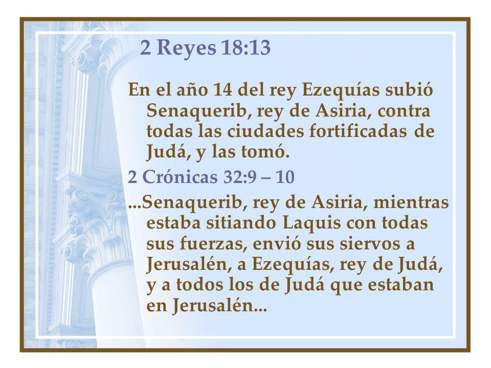 2 Reyes 18:13 En el año 14 del rey Ezequías subió Senaquerib, rey de Asiria, contra todas las ciudades fortificadas de Judá, y las tomó. 2 Crónicas 32