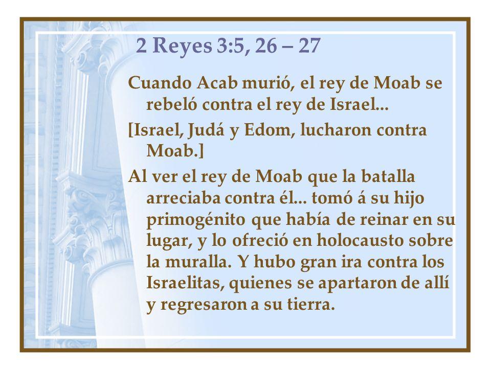 2 Reyes 3:5, 26 – 27 Cuando Acab murió, el rey de Moab se rebeló contra el rey de Israel... [Israel, Judá y Edom, lucharon contra Moab.] Al ver el rey