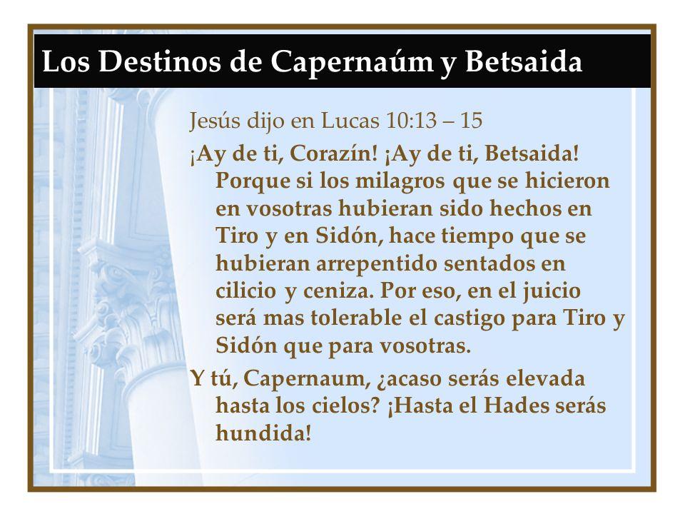 Los Destinos de Capernaúm y Betsaida Jesús dijo en Lucas 10:13 – 15 ¡Ay de ti, Corazín! ¡Ay de ti, Betsaida! Porque si los milagros que se hicieron en