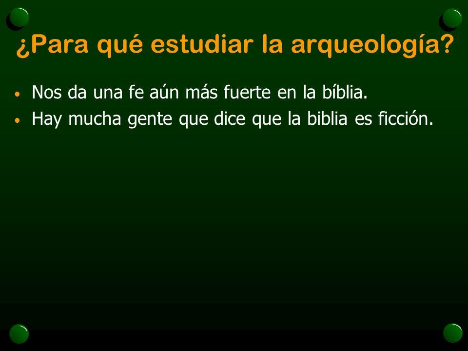 ¿Para qué estudiar la arqueología? Nos da una fe aún más fuerte en la bíblia. Hay mucha gente que dice que la biblia es ficción.