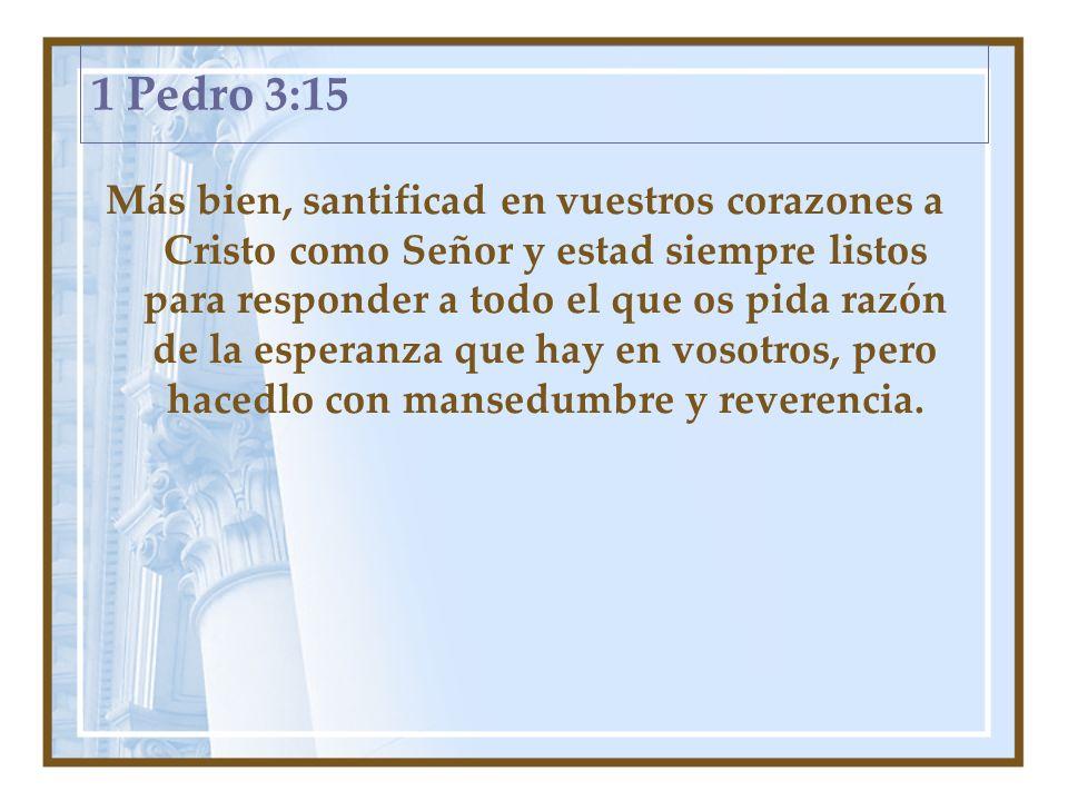 1 Pedro 3:15 Más bien, santificad en vuestros corazones a Cristo como Señor y estad siempre listos para responder a todo el que os pida razón de la es